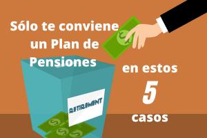Sólo te conviene un Plan de Pensiones en estos 5 casos